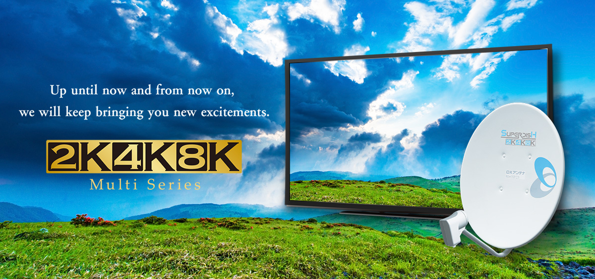 up until now and from now on, we will keep bringing you new excitements. 2K4K8K Multi Series
